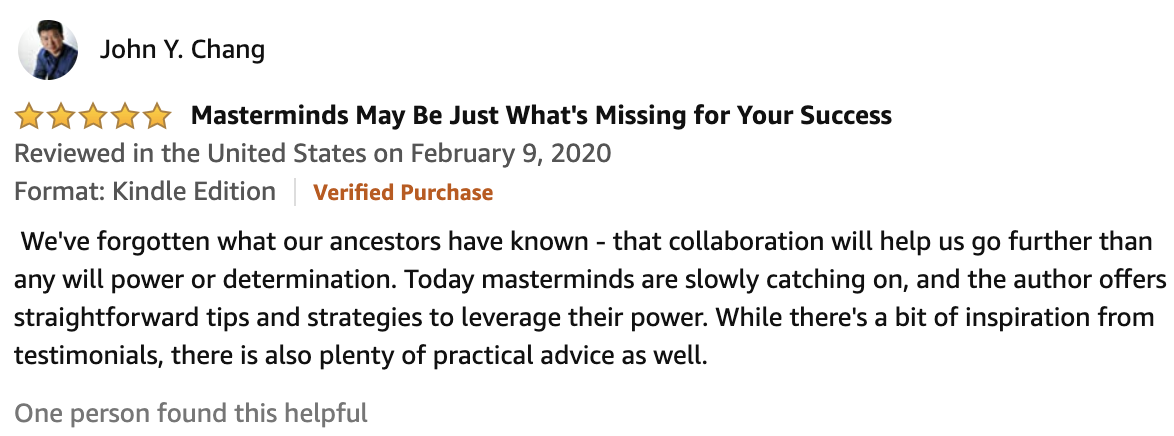 Review From John Y. Chang  5.0 out of 5 stars Masterminds May Be Just What's Missing for Your Success   We've forgotten what our ancestors have known - that collaboration will help us go further than any will power or determination. Today masterminds are slowly catching on, and the author offers straightforward tips and strategies to leverage their power. While there's a bit of inspiration from testimonials, there is also plenty of practical advice as well.