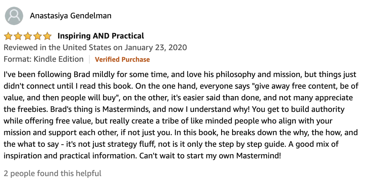 "Review From Anastasiya Gendelman  5.0 out of 5 stars Inspiring AND Practical  I've been following Brad mildly for some time, and love his philosophy and mission, but things just didn't connect until I read this book. On the one hand, everyone says ""give away free content, be of value, and then people will buy"", on the other, it's easier said than done, and not many appreciate the freebies. Brad's thing is Masterminds, and now I understand why! You get to build authority while offering free value, but really create a tribe of like minded people who align with your mission and support each other, if not just you. In this book, he breaks down the why, the how, and the what to say - it's not just strategy fluff, not is it only the step by step guide. A good mix of inspiration and practical information. Can't wait to start my own Mastermind!"