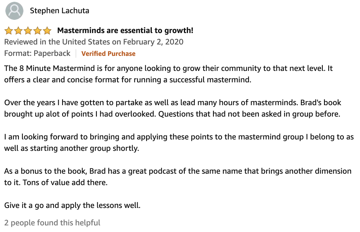 Review From Stephen Lachuta  5.0 out of 5 stars Masterminds are essential to growth!  The 8 Minute Mastermind is for anyone looking to grow their community to that next level. It offers a clear and concise format for running a successful mastermind.  Over the years I have gotten to partake as well as lead many hours of masterminds. Brad's book brought up alot of points I had overlooked. Questions that had not been asked in group before.  I am looking forward to bringing and applying these points to the mastermind group I belong to as well as starting another group shortly.  As a bonus to the book, Brad has a great podcast of the same name that brings another dimension to it. Tons of value add there.  Give it a go and apply the lessons well.
